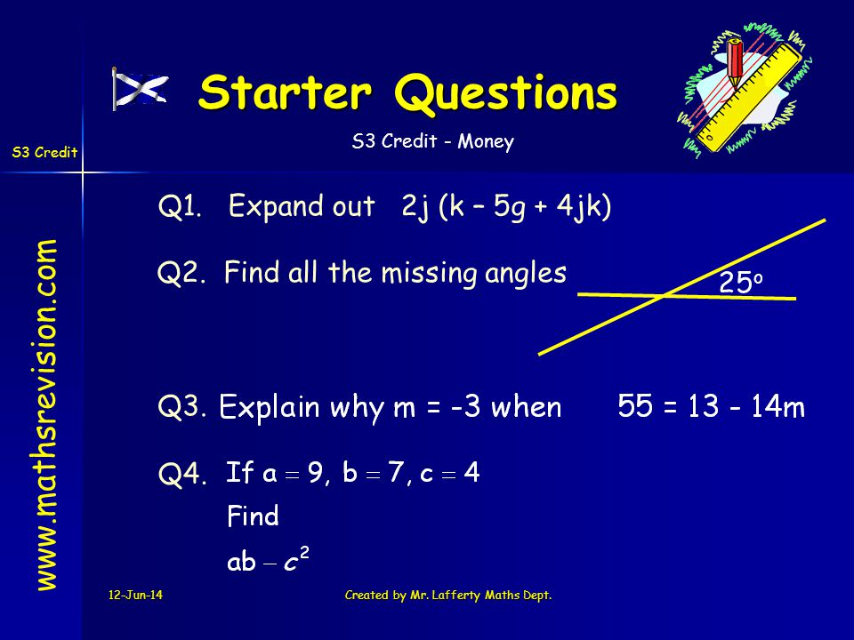 S3 Credit - Money S3 Credit 12-Jun-14Created by Mr. Lafferty Maths Dept. Starter Questions Q1. Expand out 2j (k – 5g + 4jk) Q3. Q2. Find all the missi