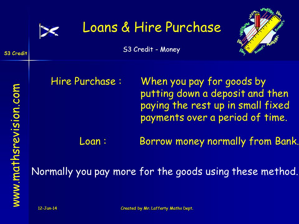 S3 Credit - Money S3 Credit 12-Jun-14Created by Mr. Lafferty Maths Dept. Hire Purchase :When you pay for goods by putting down a deposit and then payi