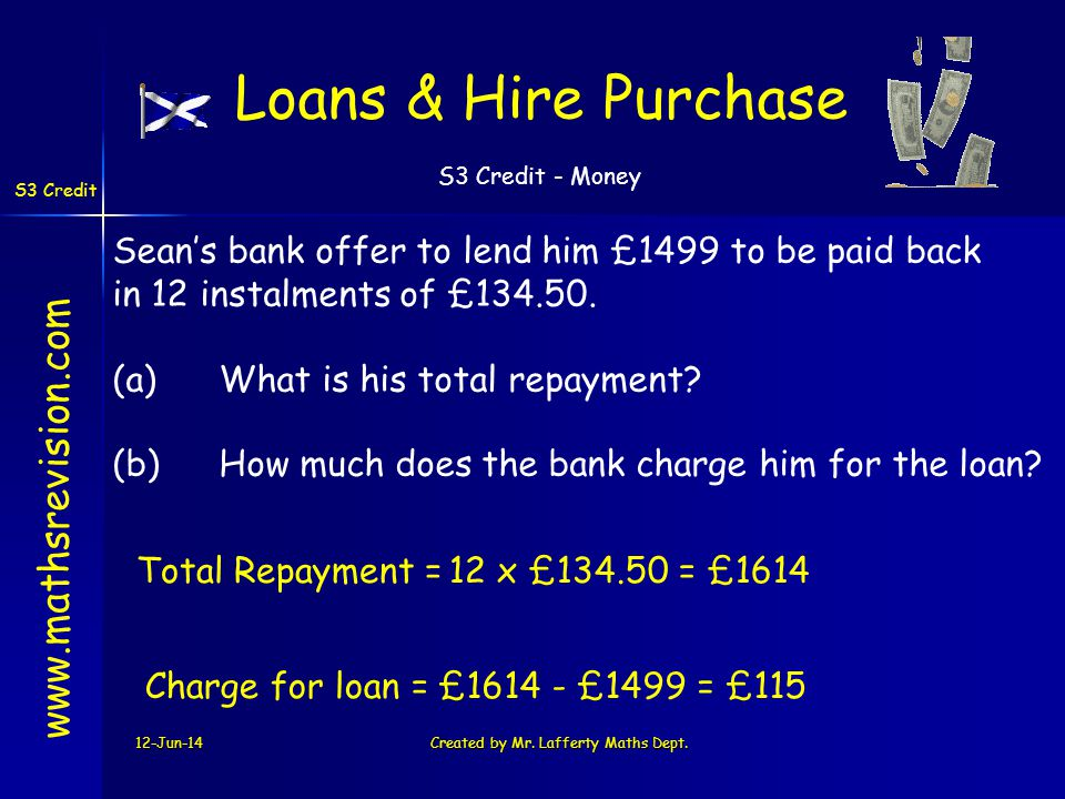 S3 Credit - Money S3 Credit 12-Jun-14Created by Mr. Lafferty Maths Dept. 12 x £134.50 = £1614Total Repayment = Loans & Hire Purchase www.mathsrevision