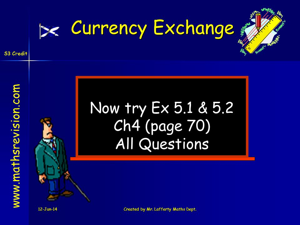 12-Jun-14Created by Mr. Lafferty Maths Dept. Now try Ex 5.1 & 5.2 Ch4 (page 70) All Questions www.mathsrevision.com Currency Exchange S3 Credit