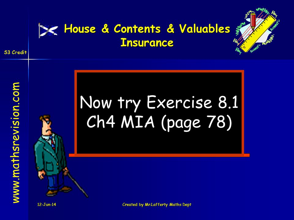 12-Jun-14Created by Mr.Lafferty Maths Dept Now try Exercise 8.1 Ch4 MIA (page 78) www.mathsrevision.com House & Contents & Valuables Insurance S3 Cred