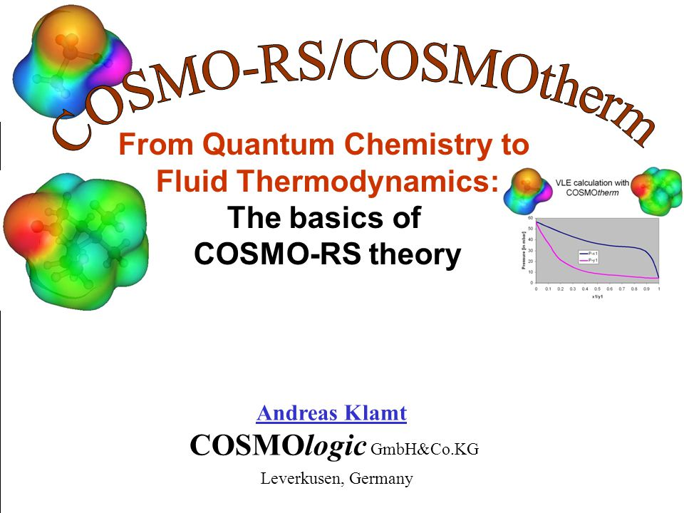 Chemical Structure Quantum Chemical Calculation with COSMO (full optimization) -profiles of compounds other compounds ideally screened molecule energy + screening charge distribution on surface DFT/COSMOCOSMOtherm -profile of mixture -potential of mixture Fast Statistical Thermodynamics Equilibrium data: activity coefficients vapor pressure, solubility, partition coefficients Phase Diagrams Database of COSMO-files (incl.