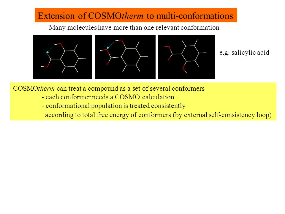 Extension of COSMOtherm to multi-conformations COSMOtherm can treat a compound as a set of several conformers - each conformer needs a COSMO calculati