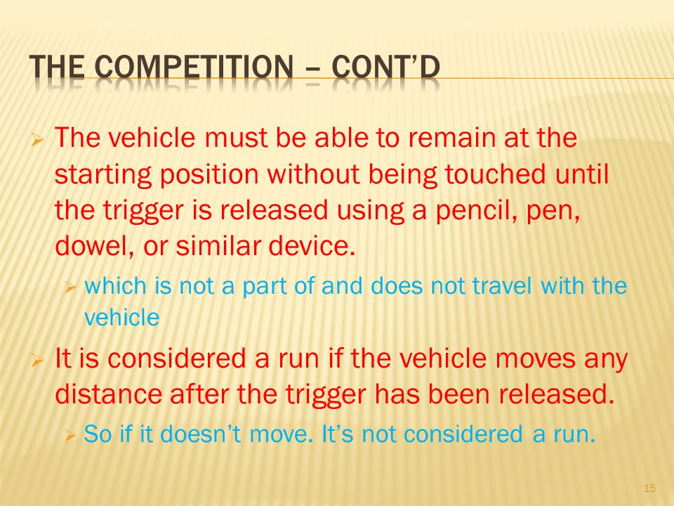 The vehicle must be able to remain at the starting position without being touched until the trigger is released using a pencil, pen, dowel, or similar device.