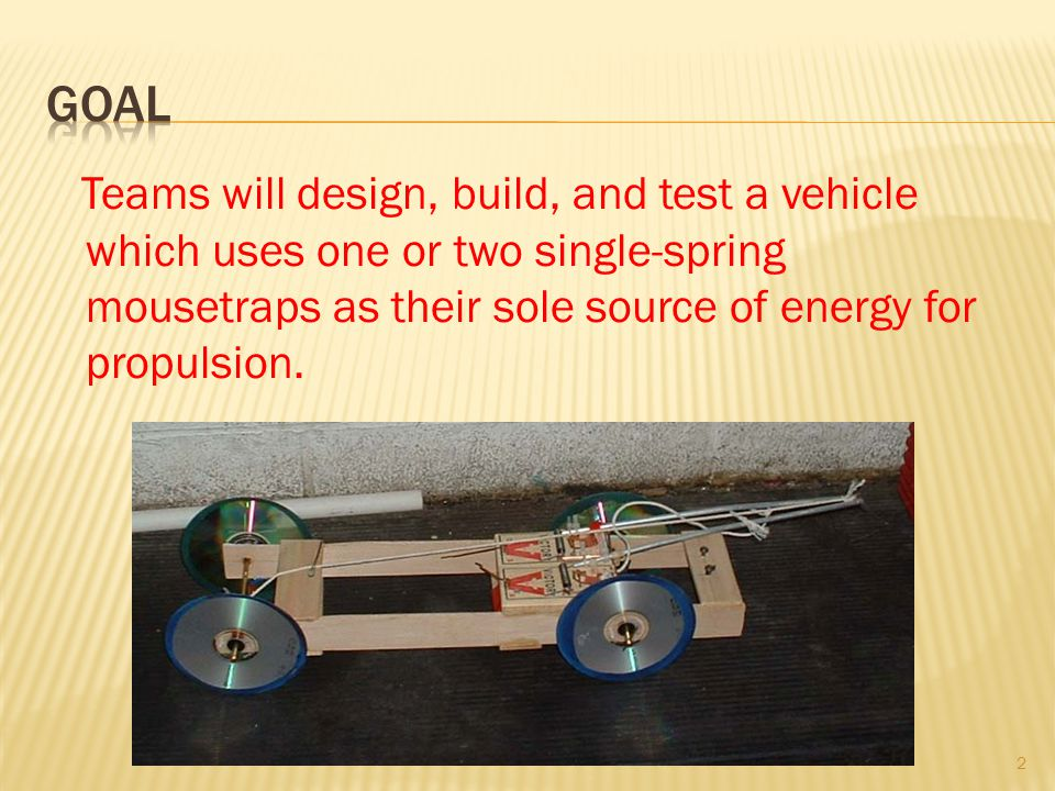 Teams will design, build, and test a vehicle which uses one or two single-spring mousetraps as their sole source of energy for propulsion.