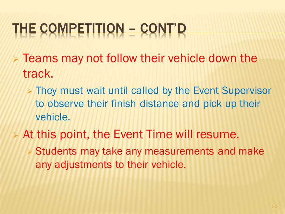Teams may not follow their vehicle down the track. They must wait until called by the Event Supervisor to observe their finish distance and pick up th