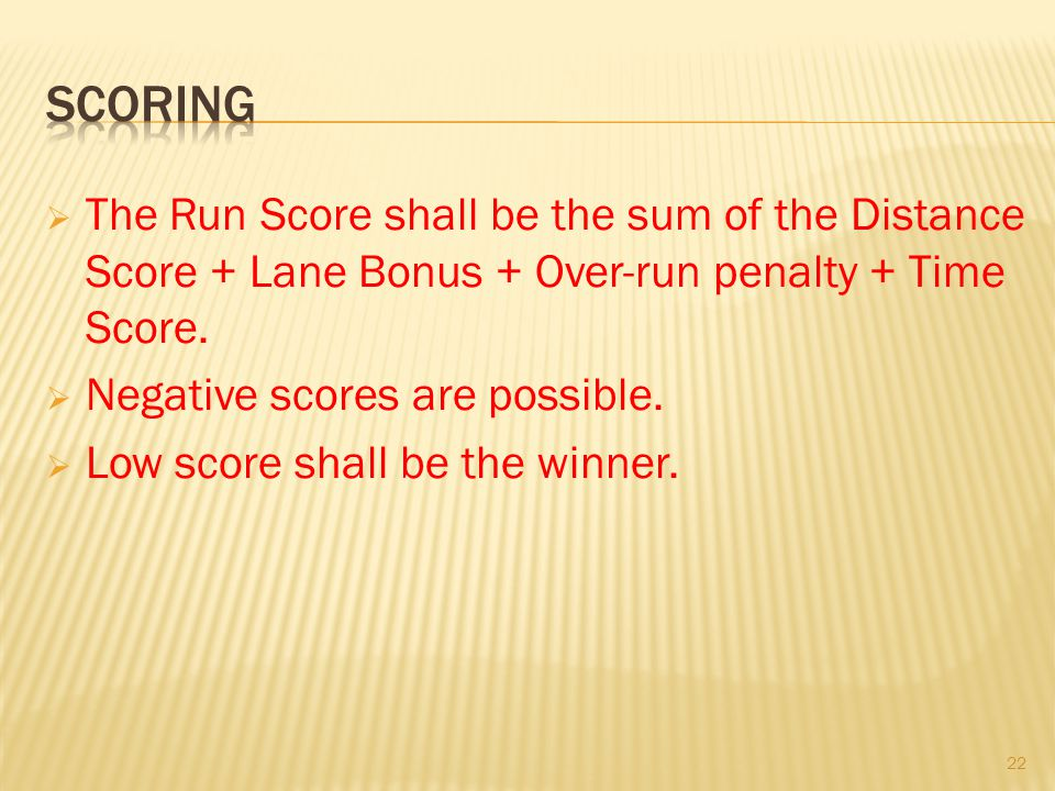 The Run Score shall be the sum of the Distance Score + Lane Bonus + Over-run penalty + Time Score. Negative scores are possible. Low score shall be th