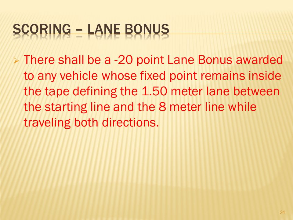 There shall be a -20 point Lane Bonus awarded to any vehicle whose fixed point remains inside the tape defining the 1.50 meter lane between the starting line and the 8 meter line while traveling both directions.
