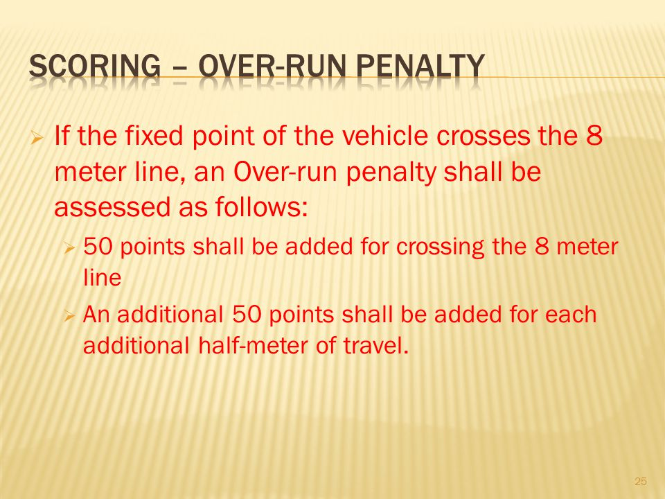 If the fixed point of the vehicle crosses the 8 meter line, an Over-run penalty shall be assessed as follows: 50 points shall be added for crossing the 8 meter line An additional 50 points shall be added for each additional half-meter of travel.