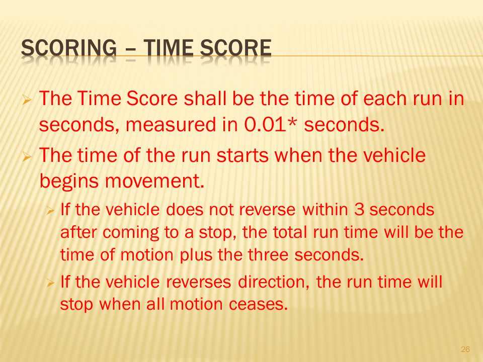 The Time Score shall be the time of each run in seconds, measured in 0.01* seconds. The time of the run starts when the vehicle begins movement. If th