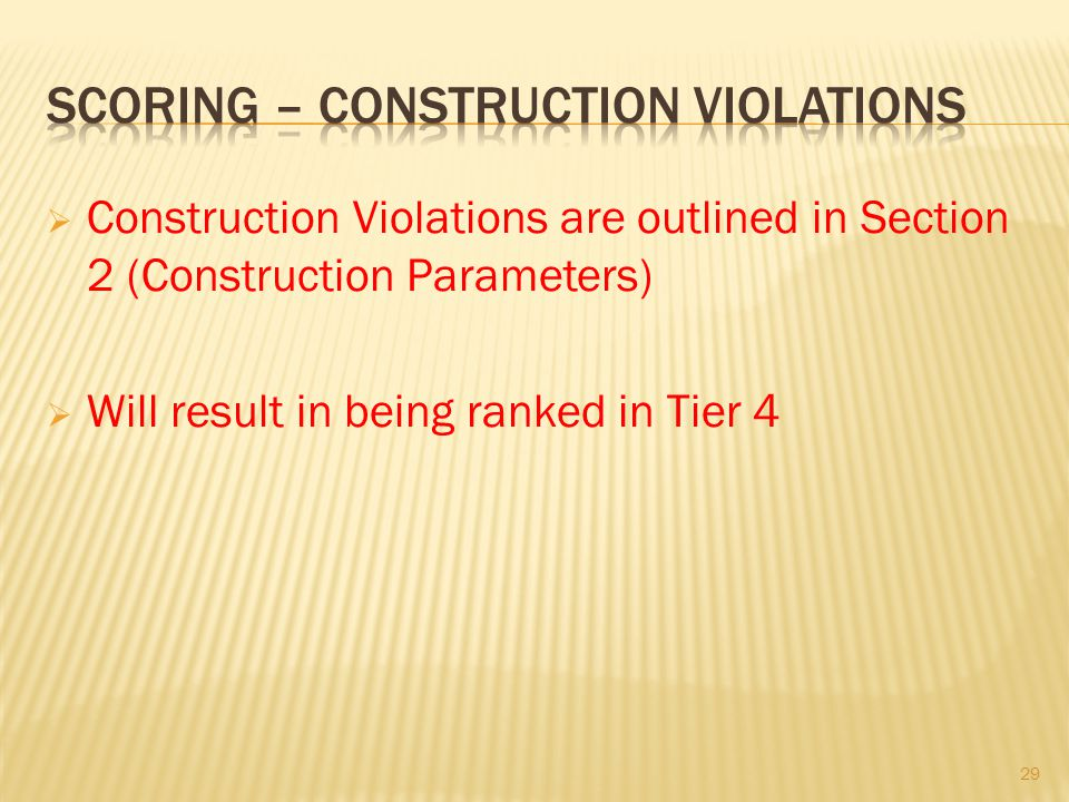 Construction Violations are outlined in Section 2 (Construction Parameters) Will result in being ranked in Tier 4 29