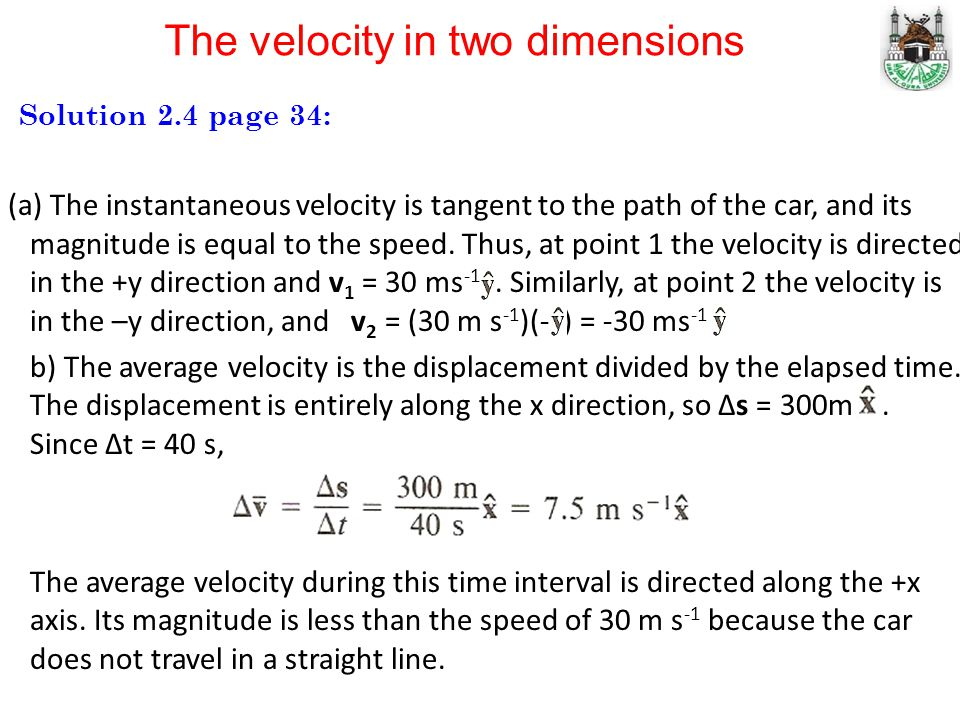 Solution 2.4 page 34: (a) The instantaneous velocity is tangent to the path of the car, and its magnitude is equal to the speed. Thus, at point 1 the