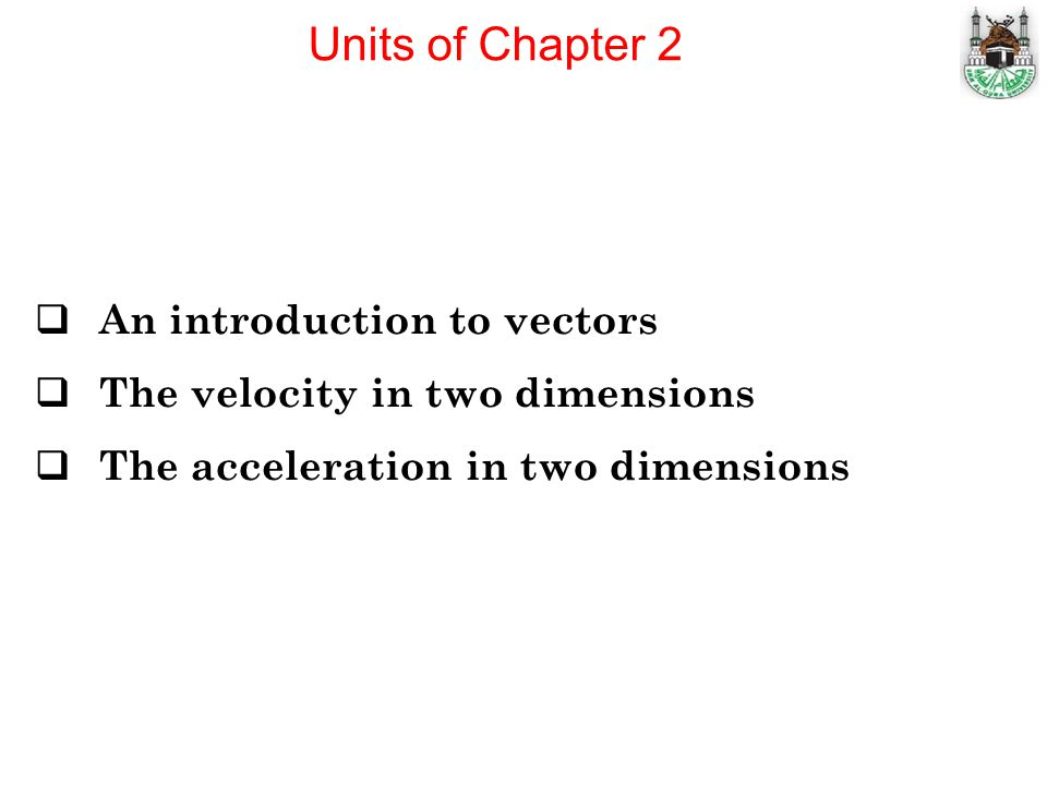 Units of Chapter 2 An introduction to vectors The velocity in two dimensions The acceleration in two dimensions