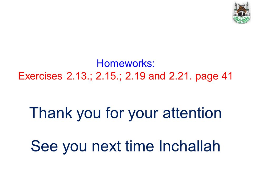 Thank you for your attention See you next time Inchallah Homeworks: Exercises 2.13.; 2.15.; 2.19 and 2.21. page 41