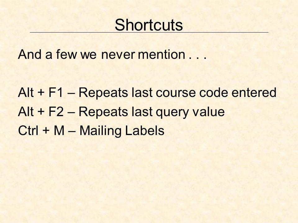 Shortcuts And a few we never mention... Alt + F1 – Repeats last course code entered Alt + F2 – Repeats last query value Ctrl + M – Mailing Labels