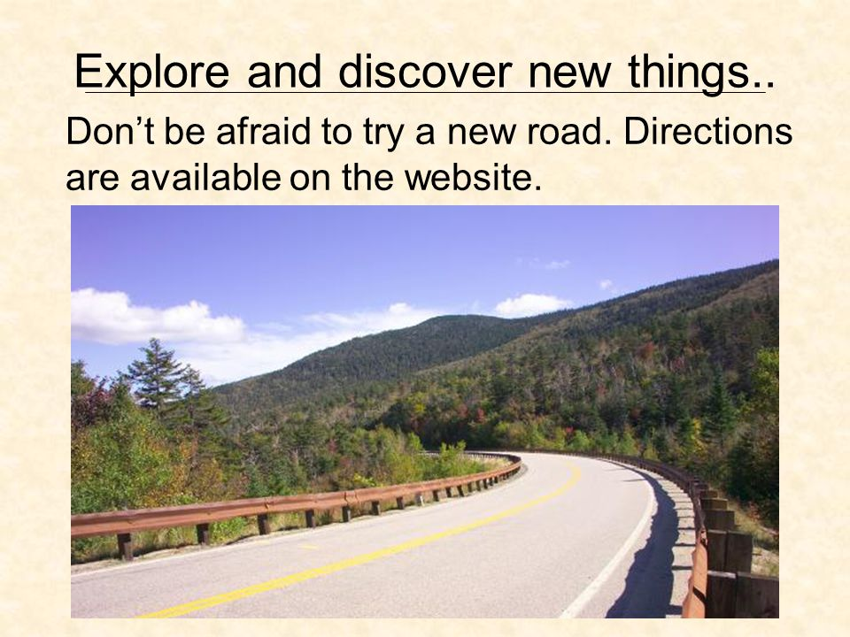 Explore and discover new things.. Dont be afraid to try a new road.