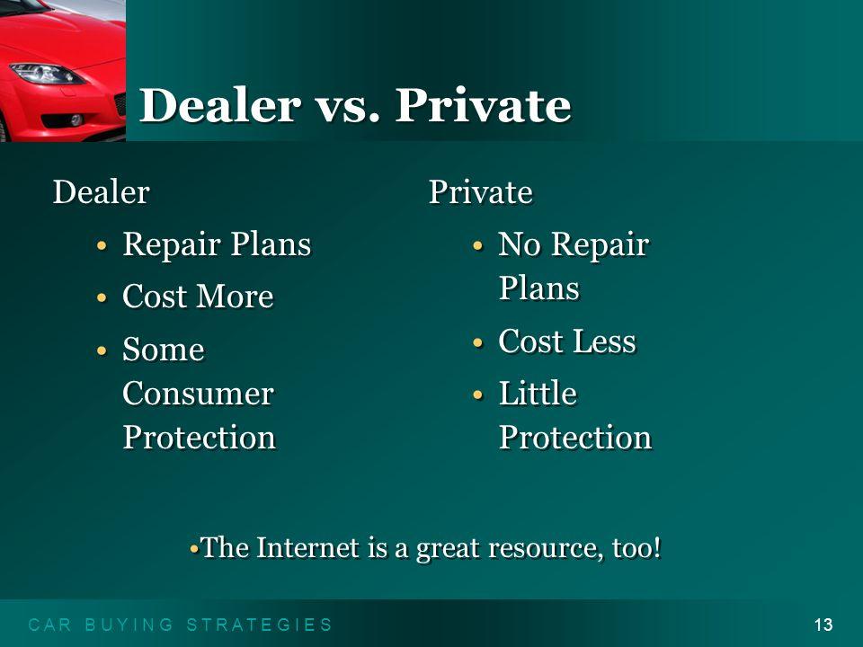 C A R B U Y I N G S T R A T E G I E S13 Dealer vs. Private Dealer Repair Plans Cost More Some Consumer Protection Dealer Repair Plans Cost More Some C
