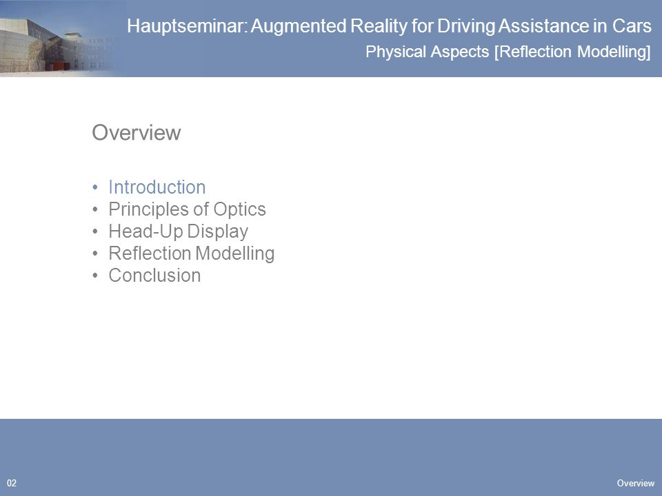 Physical Aspects [Reflection Modelling] Hauptseminar: Augmented Reality for Driving Assistance in Cars 03 Objectives Introduction Construction of a HUD for cars providing Large image plane Image plane perspectively lying on the street Distance to image plane