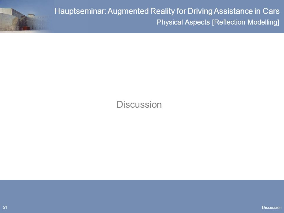 Physical Aspects [Reflection Modelling] Hauptseminar: Augmented Reality for Driving Assistance in Cars 51 Discussion