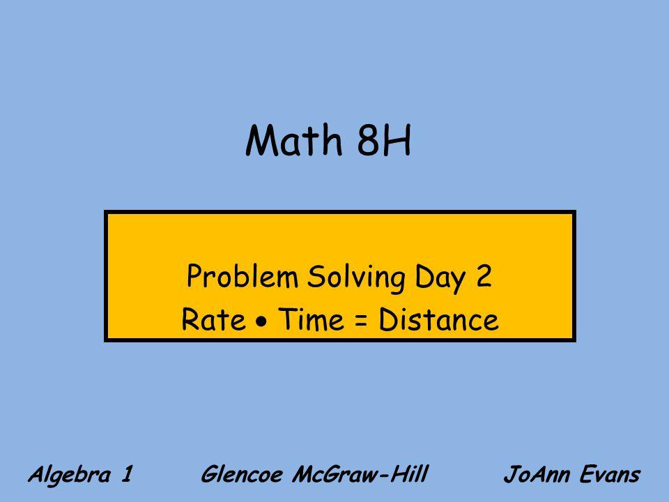 Math 8H Problem Solving Day 2 Rate Time = Distance Algebra 1 Glencoe McGraw-Hill JoAnn Evans