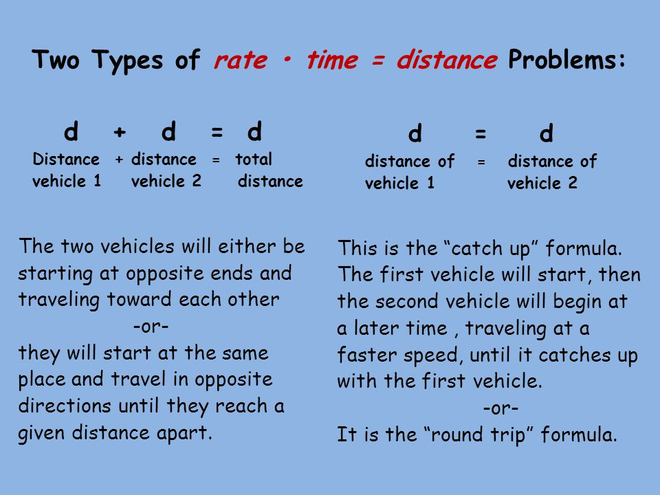Two Types of rate time = distance Problems: d + d = d Distance + distance = total vehicle 1 vehicle 2 distance The two vehicles will either be starting at opposite ends and traveling toward each other -or- they will start at the same place and travel in opposite directions until they reach a given distance apart.