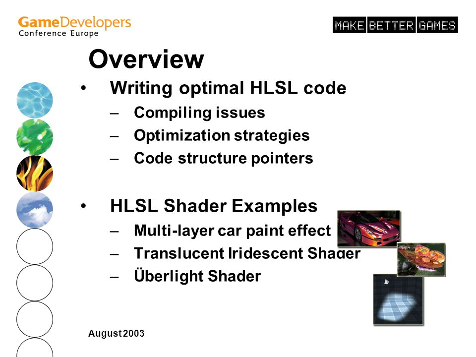 August 2003 Overview Writing optimal HLSL code –Compiling issues –Optimization strategies –Code structure pointers HLSL Shader Examples –Multi-layer car paint effect –Translucent Iridescent Shader –Überlight Shader