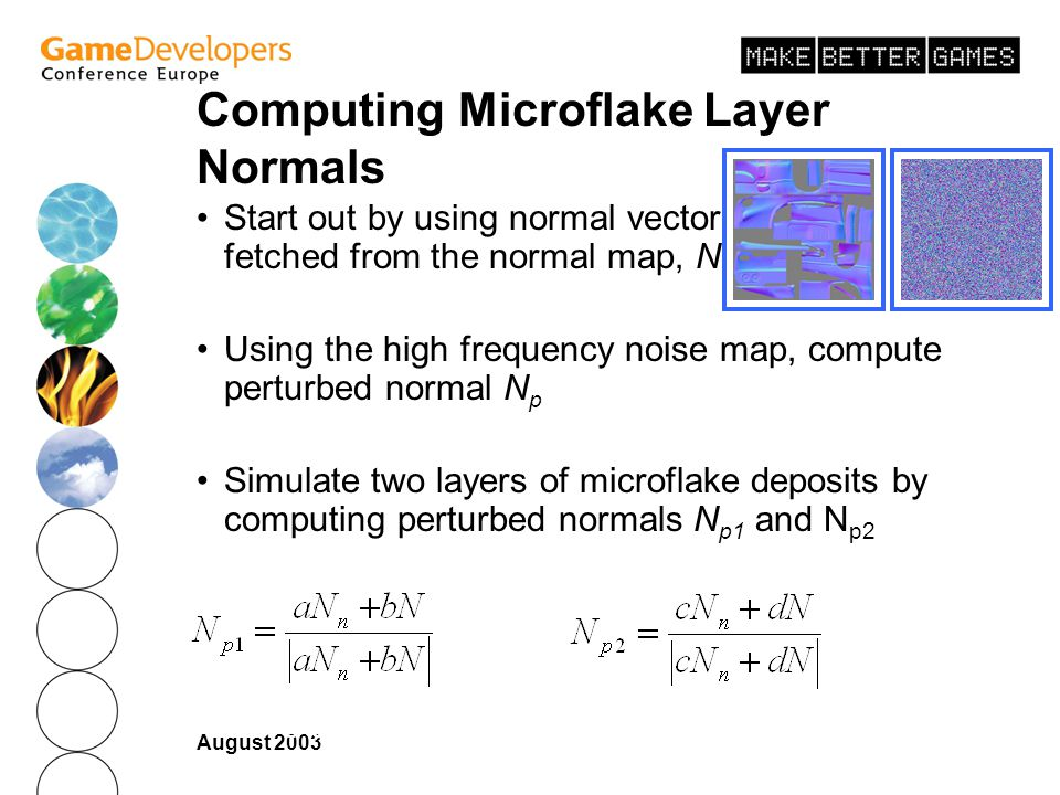 August 2003 Computing Microflake Layer Normals Start out by using normal vector fetched from the normal map, N Using the high frequency noise map, compute perturbed normal N p Simulate two layers of microflake deposits by computing perturbed normals N p1 and N p2 where a << b where c = b