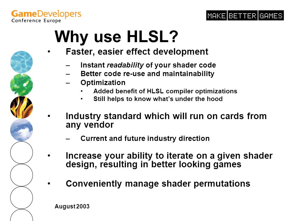August 2003 Why use HLSL? Faster, easier effect development –Instant readability of your shader code –Better code re-use and maintainability –Optimiza