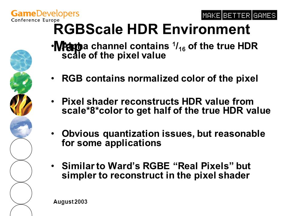 August 2003 RGBScale HDR Environment Map Alpha channel contains 1 / 16 of the true HDR scale of the pixel value RGB contains normalized color of the pixel Pixel shader reconstructs HDR value from scale*8*color to get half of the true HDR value Obvious quantization issues, but reasonable for some applications Similar to Wards RGBE Real Pixels but simpler to reconstruct in the pixel shader