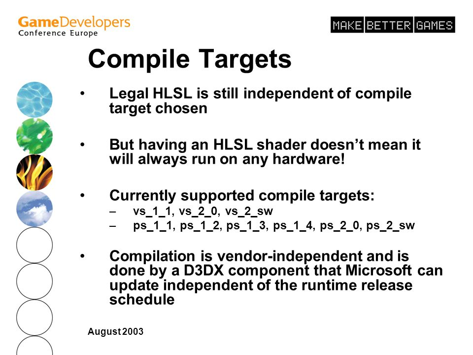 August 2003 Compile Targets Legal HLSL is still independent of compile target chosen But having an HLSL shader doesnt mean it will always run on any hardware.