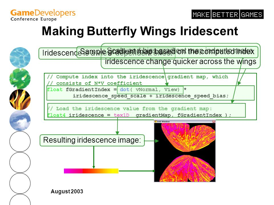 August 2003 Making Butterfly Wings Iridescent // Compute index into the iridescence gradient map, which // consists of N*V coefficient float fGradientIndex = dot( vNormal, View) * iridescence_speed_scale + iridescence_speed_bias; // Load the iridescence value from the gradient map: float4 iridescence = tex1D( gradientMap, fGradientIndex ); Iridescence is a view-dependent effect Scale and bias gradient map index to make iridescence change quicker across the wings Sample gradient map based on the computed index Resulting iridescence image: