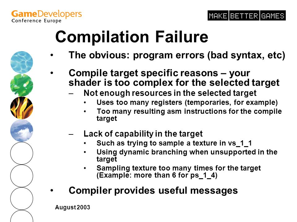 August 2003 Compilation Failure The obvious: program errors (bad syntax, etc) Compile target specific reasons – your shader is too complex for the selected target –Not enough resources in the selected target Uses too many registers (temporaries, for example) Too many resulting asm instructions for the compile target –Lack of capability in the target Such as trying to sample a texture in vs_1_1 Using dynamic branching when unsupported in the target Sampling texture too many times for the target (Example: more than 6 for ps_1_4) Compiler provides useful messages