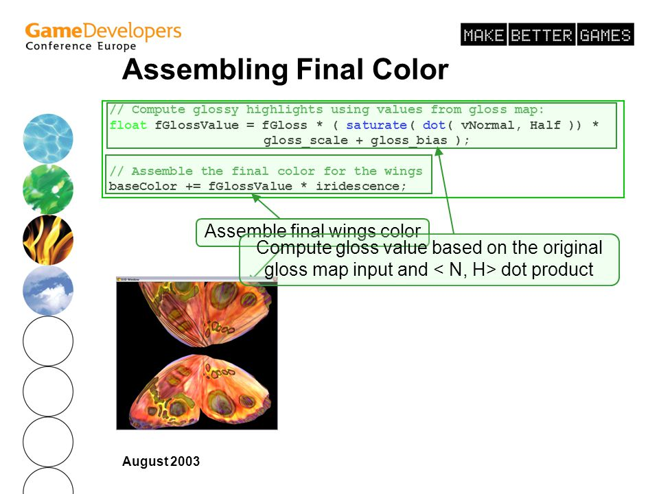 August 2003 Assembling Final Color // Compute glossy highlights using values from gloss map: float fGlossValue = fGloss * ( saturate( dot( vNormal, Half )) * gloss_scale + gloss_bias ); // Assemble the final color for the wings baseColor += fGlossValue * iridescence; Assemble final wings color Compute gloss value based on the original gloss map input and dot product