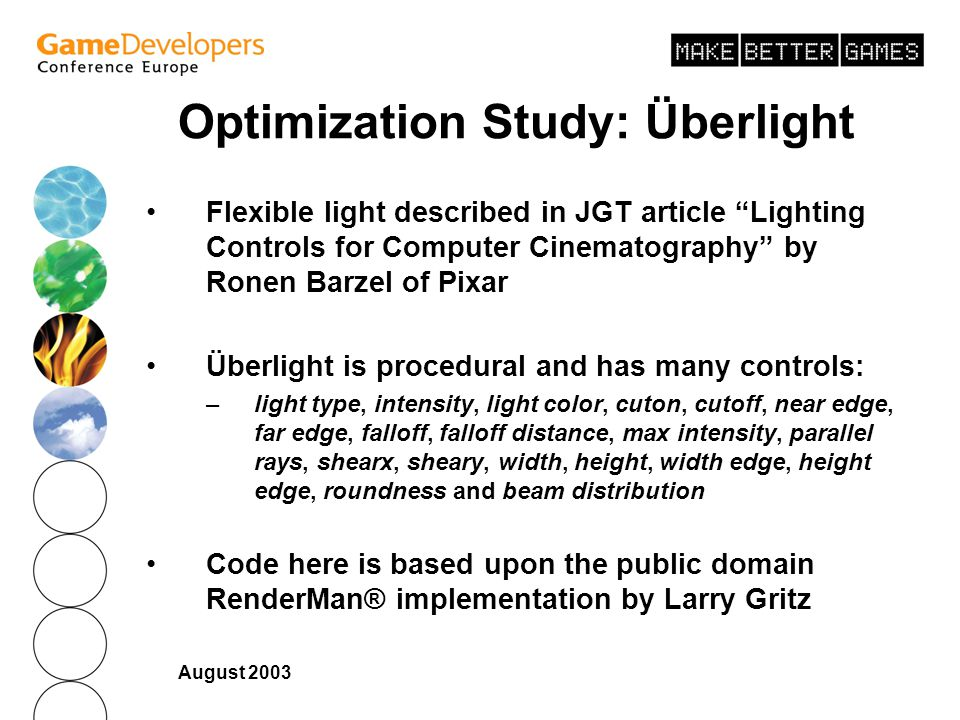 August 2003 Optimization Study: Überlight Flexible light described in JGT article Lighting Controls for Computer Cinematography by Ronen Barzel of Pixar Überlight is procedural and has many controls: –light type, intensity, light color, cuton, cutoff, near edge, far edge, falloff, falloff distance, max intensity, parallel rays, shearx, sheary, width, height, width edge, height edge, roundness and beam distribution Code here is based upon the public domain RenderMan® implementation by Larry Gritz