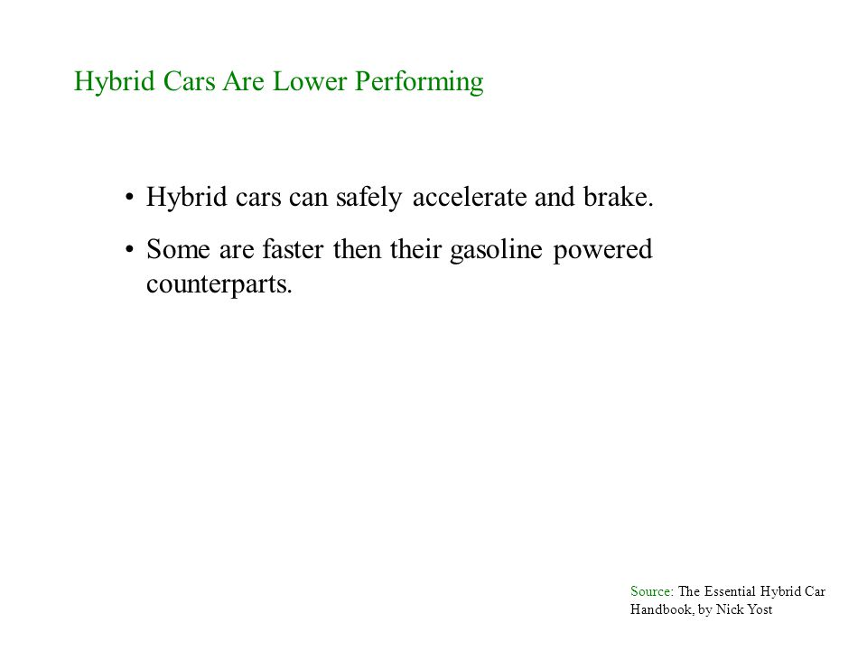 Hybrid Cars Are Lower Performing Hybrid cars can safely accelerate and brake. Some are faster then their gasoline powered counterparts. Source: The Es