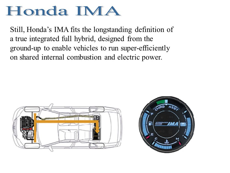Still, Hondas IMA fits the longstanding definition of a true integrated full hybrid, designed from the ground-up to enable vehicles to run super-effic