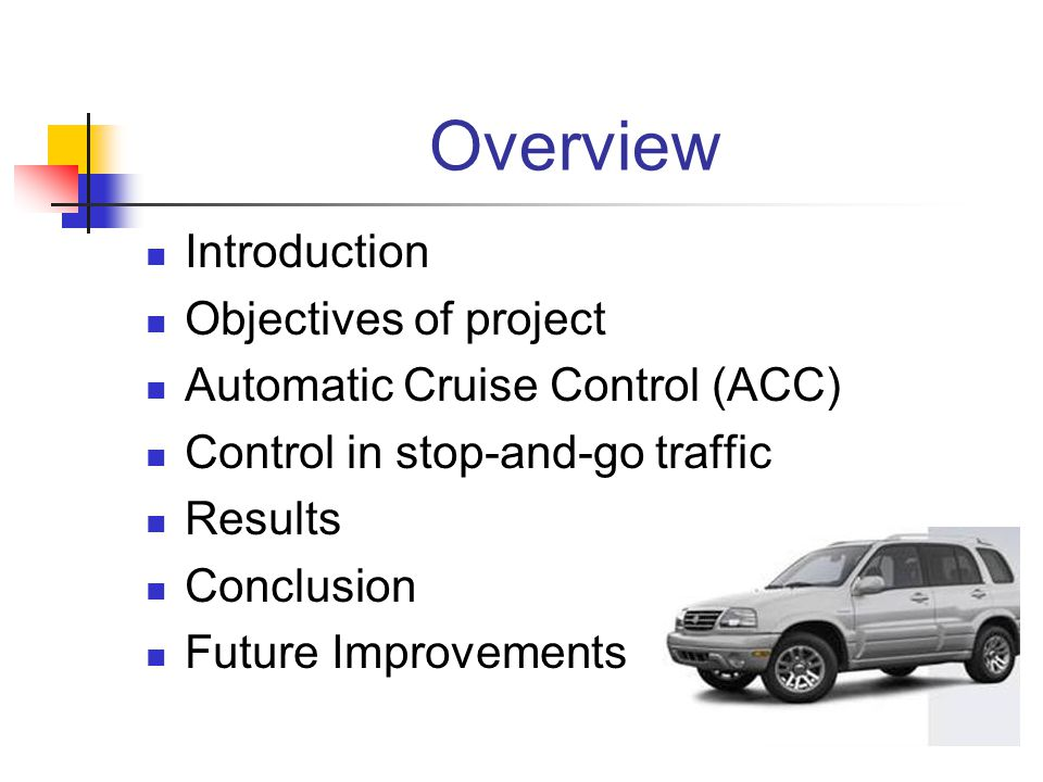 Overview Introduction Objectives of project Automatic Cruise Control (ACC) Control in stop-and-go traffic Results Conclusion Future Improvements