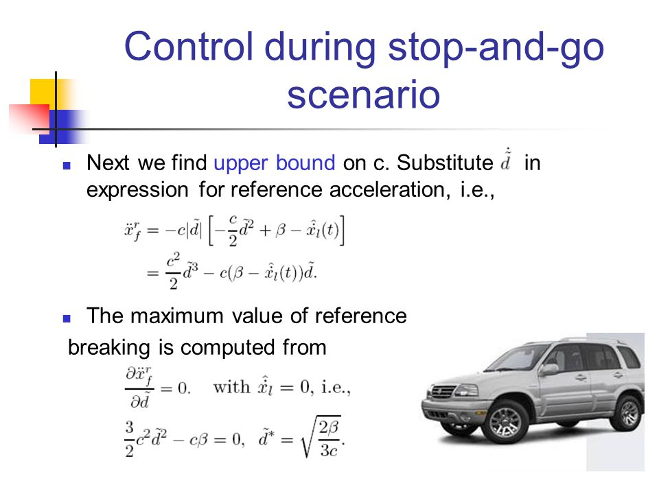 Control during stop-and-go scenario Next we find upper bound on c. Substitute in expression for reference acceleration, i.e., The maximum value of ref