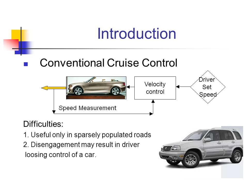 Introduction Conventional Cruise Control Difficulties: 1. Useful only in sparsely populated roads 2. Disengagement may result in driver loosing contro