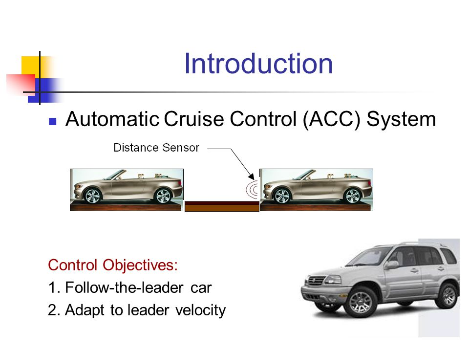 Introduction Automatic Cruise Control (ACC) System Control Objectives: 1. Follow-the-leader car 2. Adapt to leader velocity