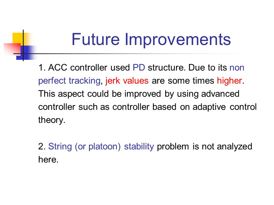 1. ACC controller used PD structure. Due to its non perfect tracking, jerk values are some times higher. This aspect could be improved by using advanc