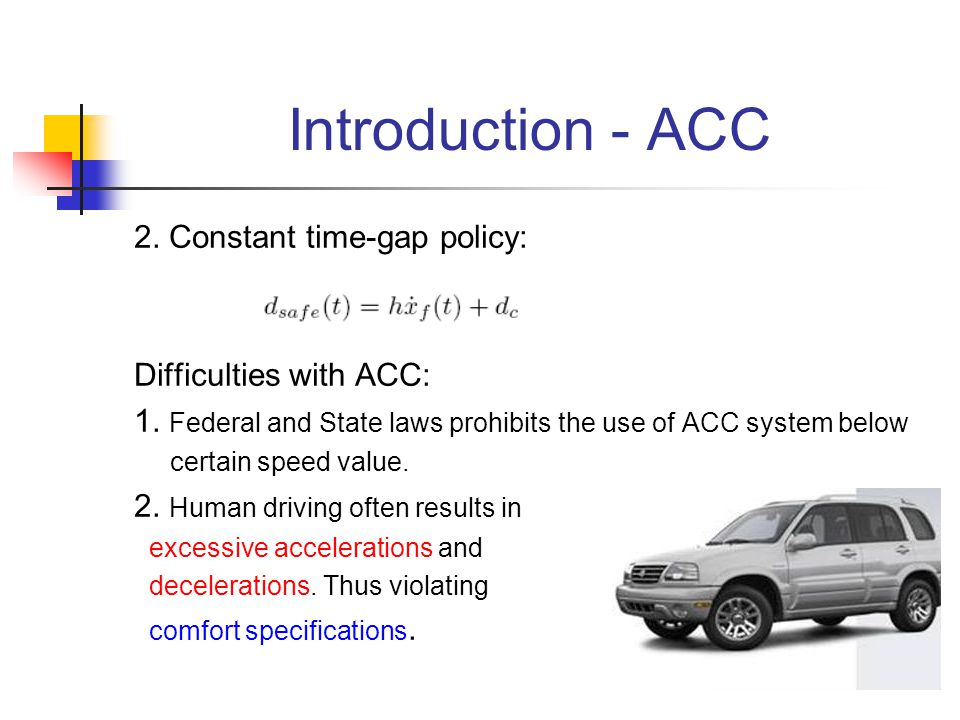 Introduction - ACC 2. Constant time-gap policy: Difficulties with ACC: 1. Federal and State laws prohibits the use of ACC system below certain speed v