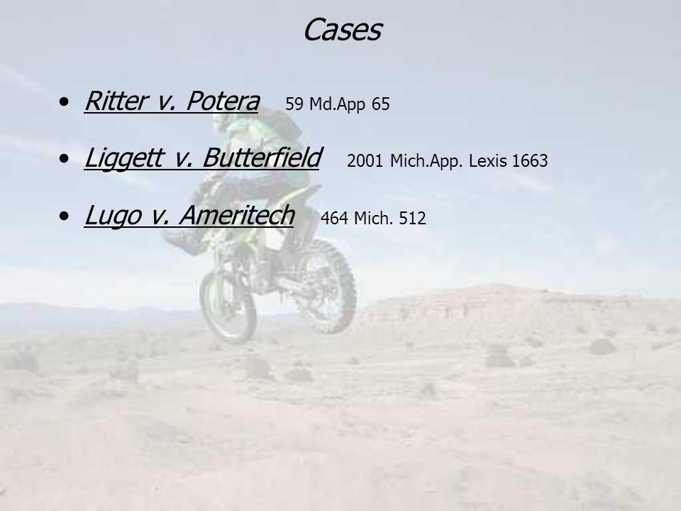 Cases Ritter v. Potera 59 Md.App 65 Liggett v. Butterfield 2001 Mich.App.