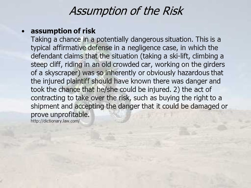 Assumption of the Risk assumption of risk Taking a chance in a potentially dangerous situation.