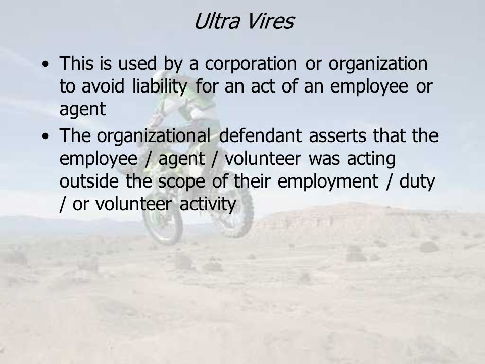 Ultra Vires This is used by a corporation or organization to avoid liability for an act of an employee or agent The organizational defendant asserts that the employee / agent / volunteer was acting outside the scope of their employment / duty / or volunteer activity
