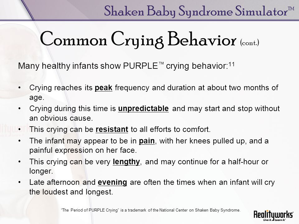 Common Crying Behavior (cont.) Many healthy infants show PURPLE crying behavior: 11 Crying reaches its peak frequency and duration at about two months of age.