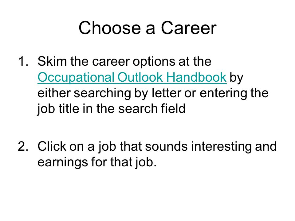 Choose a Career 1.Skim the career options at the Occupational Outlook Handbook by either searching by letter or entering the job title in the search field Occupational Outlook Handbook 2.Click on a job that sounds interesting and earnings for that job.