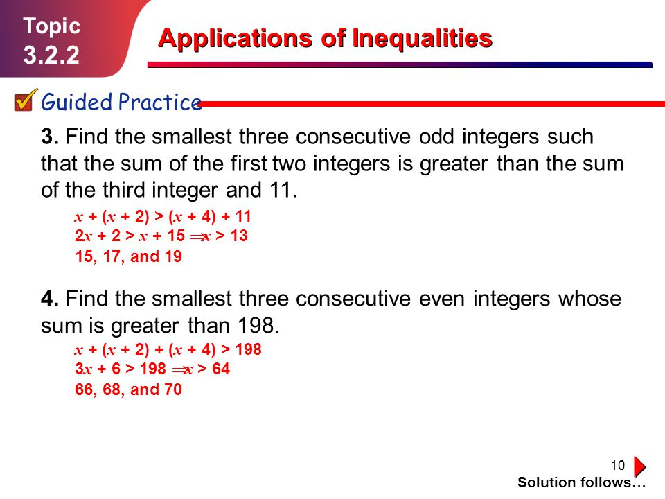 10 Topic 3.2.2 Guided Practice x + ( x + 2) > ( x + 4) + 11 2 x + 2 > x + 15 x > 13 15, 17, and 19 Applications of Inequalities 3. Find the smallest t