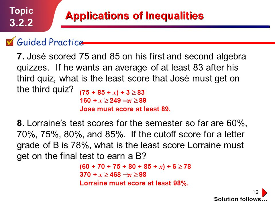 12 Topic 3.2.2 Guided Practice Applications of Inequalities 7. José scored 75 and 85 on his first and second algebra quizzes. If he wants an average o