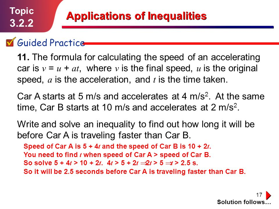 17 Topic 3.2.2 Guided Practice Applications of Inequalities Solution follows… 11. The formula for calculating the speed of an accelerating car is v =